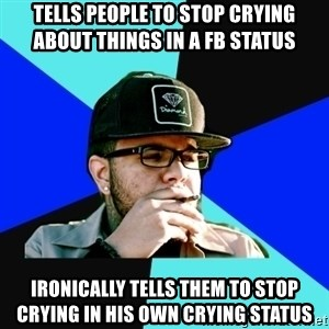 Facebook Philospher  - tells people to stop crying about things in a fb status ironically tells them to stop crying in his own crying status
