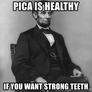 Abraham Lincoln  - PICA is healthy if you want strong teeth