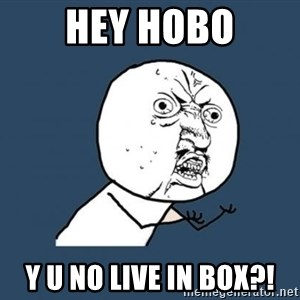 Y U no listen? - HEY HOBO y u no live in box?!