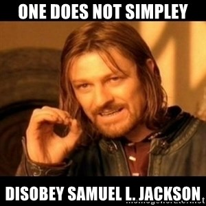 Does not simply walk into mordor Boromir  - ONe does not simpley disobey samuel l. jackson
