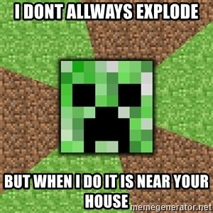 Minecraft Creeper - i dont allways explode but when i do it is near your house