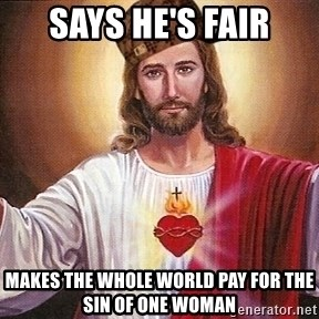 Scumbag Jesus - says he's fair makes the whole world pay for the sin of one woman