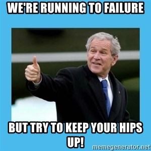 Bush thumbs up - We're Running to failure But try to keep your hips up!