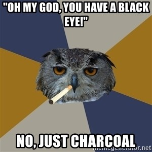 """Art Student Owl - """"Oh my god, you have a black eye!"""" No, Just Charcoal"""