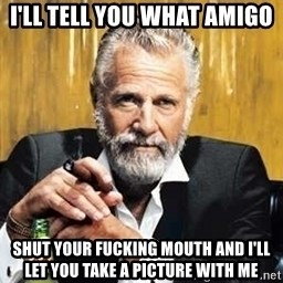 The Most Interesting Man In The World - i'll tell you what amigo shut your fucking mouth and i'll let you take a picture with me