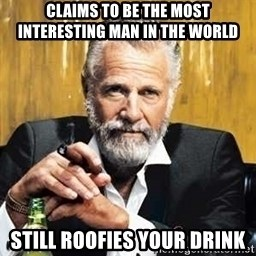 The Most Interesting Man In The World - claims to be the most interesting man in the world still roofies your drink