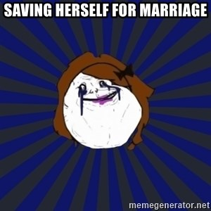 Forever Alone Girl - Saving herself for marriage