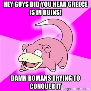 Slowpoke - hey guys did you hear greece is in ruins! damn romans trying to CONQUER it