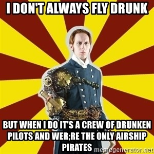 Steampunk Guy - i DON'T ALWAYS FLY DRUNK bUT WHEN i DO IT'S A CREW OF DRUNKEN PILOTS AND WER;RE THE ONLY AIRSHIP PIRATES