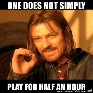 Does not simply walk into mordor Boromir  - One does not simply  play for half an hour