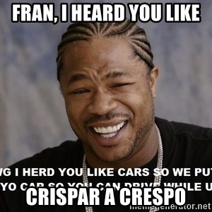 Yo Dawg heard you like - Fran, I heard you like crispar a crespo