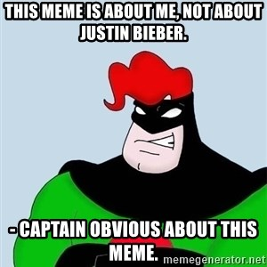 Obvious. Captain Obvious - This meme is about me, not about Justin bieber. - Captain obvious about this meme.