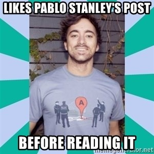 Retarded 9gagger - likes pablo stanley's post before reading it