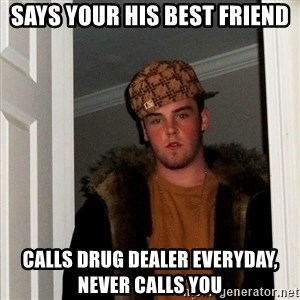 Scumbag Steve - says your his best friend calls drug dealer everyday,   never calls you