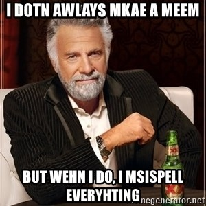 The Most Interesting Man In The World - I dotn awlays mkae a meem but wehn i do, i msispell everyhting