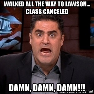 Angry Cenk - Walked all the way to lawson... Class canceled Damn, Damn, Damn!!!