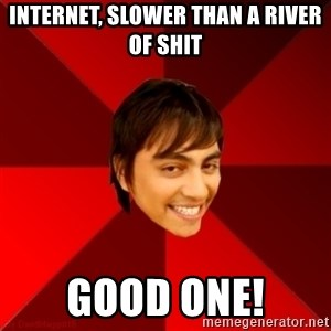 Un dia con paoly - Internet, slower than a river of shit Good one!