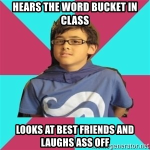 Casual Homestuck Fan - HEARS THE WORD BUCKET IN CLASS LOOKS AT BEST FRIENDS AND LAUGHS ASS OFF