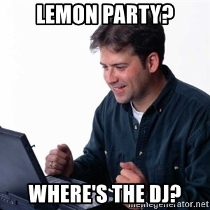 Net Noob - lemon party? Where's the dj?