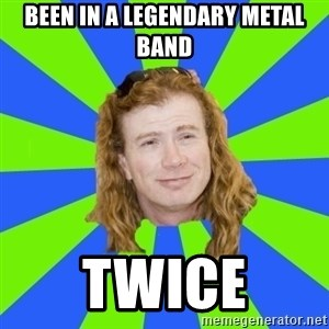 dave mustaine - Been in a legendary metal band twice