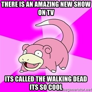 Slowpoke - there is an amazing new show on tv its called The walking dead its so cool