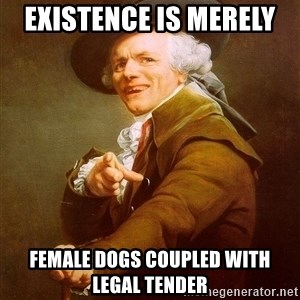 Joseph Ducreux - existence is merely  FEMALE DOGS coupled with legal tender