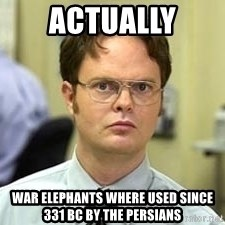 Dwight Shrute - Actually war elephants where used since 331 bc by the persians