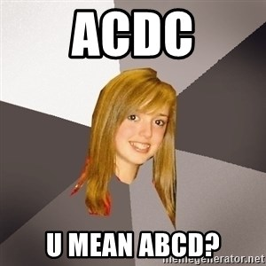 Musically Oblivious 8th Grader - Acdc u mean abcd?