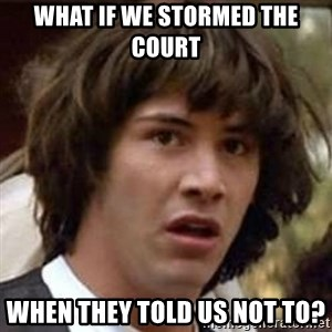 Conspiracy Keanu - what if we stormed the court when they told us not to?
