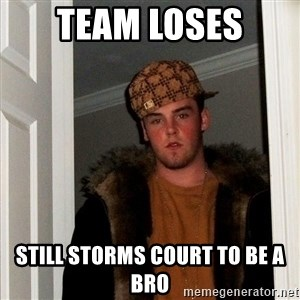 Scumbag Steve - team loses still storms court to be a bro