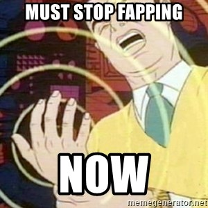 must not fap - must stop fapping now