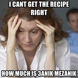 Single Mom - i cant get the recipe right how much is 3anik mezanik