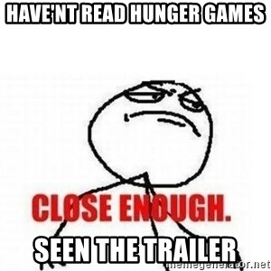 Close Enough - have'nt read hunger games seen the trailer