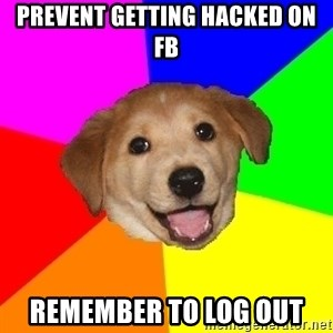 Advice Dog - prevent getting hacked on fb remember to log out