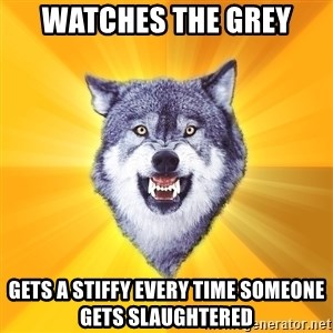 Courage Wolf - watches the grey gets a stiffy every time someone gets slaughtered