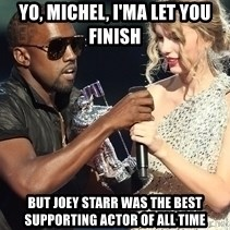Kanye West Taylor Swift - Yo, Michel, I'MA LET YOU FINISH but joey starr WAS THE BEST supporting actor OF ALL TIME