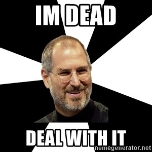 Steve Jobs Says - im dead deal with it
