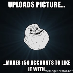 Forever Alone - UPLOADS PICTURE... ...MAKES 150 ACCOUNTS TO LIKE IT WITH