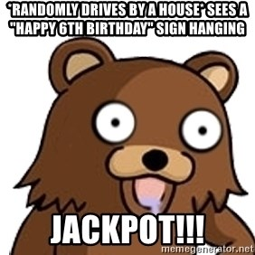 "Pedobear - *randomly drives by a house* Sees a ""happy 6th birthday"" sign hanging JACKPOT!!!"