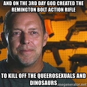 Will Sons of Guns - and on the 3rd day god created the remington bolt action rifle to kill off the queerosexuals and dinosaurs
