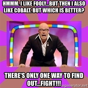 Harry Hill Fight - Hmmm. i like fooly...but then I also like cobalt. BUT WHICH IS BETTER? there's only one way to find out...fight!!!