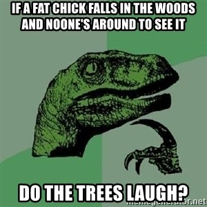 Philosoraptor - if a fat chick falls in the woods and noone's around to see it do the trees laugh?