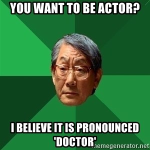 High Expectations Asian Father - you want to be actor? i believe it is pronounced 'doctor'
