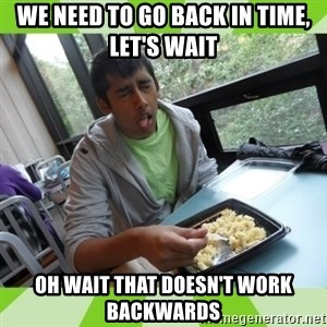 RAJAL  - we need to go back in time, let's wait oh wait that doesn't work backwards
