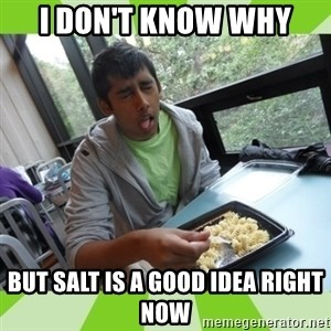 RAJAL  - i don't know why but salt is a good idea right now