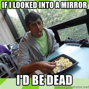 RAJAL  - if i looked into a mirror i'd be dead