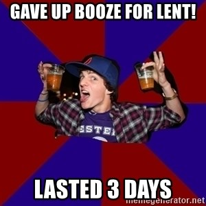 Douchebag College Freshman - Gave up booze for lent! lasted 3 days