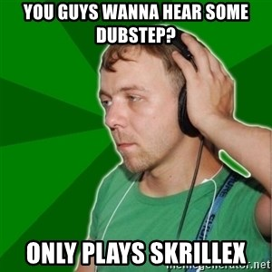 Sarcastic Soundman - you guys wanna hear some dubstep? only plays skrillex