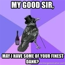 Heincrow - My good sir,  May I have some of your finest dank?