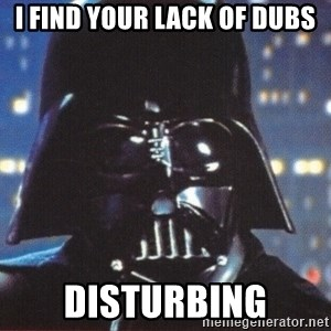 Darth Vader - I find your lack of dubs disturbing